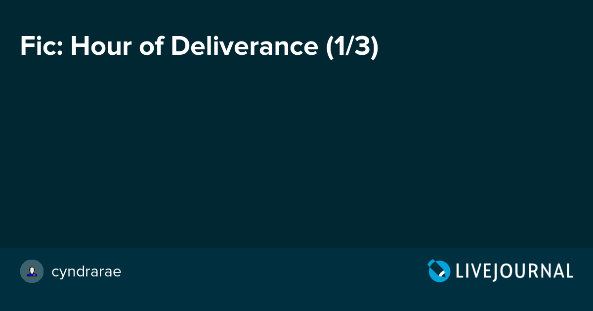 Fic: Hour of Deliverance (1/3): cyndrarae — LiveJournal