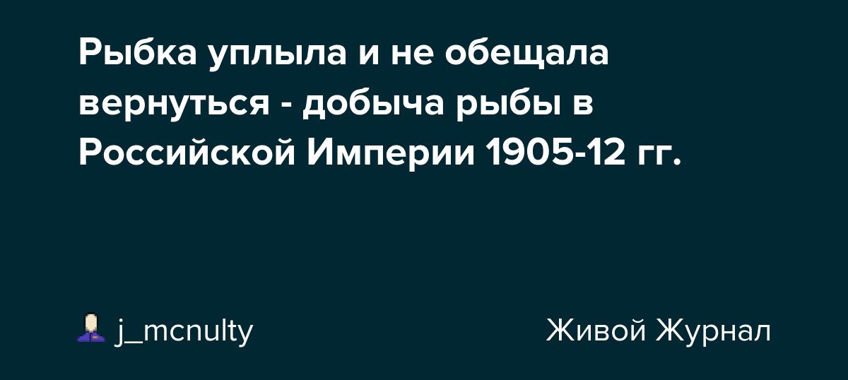 Рыбка уплыла и не обещала вернуться - добыча рыбы в Российской Империи 1905-12 гг.