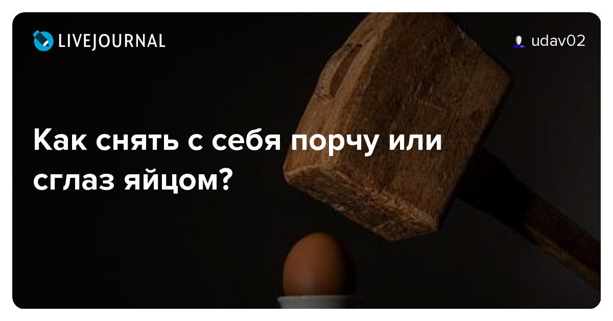 Как снять сглаз и порчу с себя в домашних условиях с яйцом