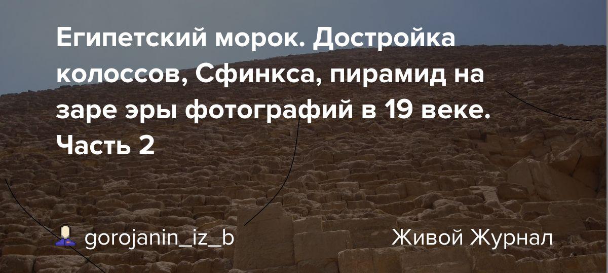 Египетский морок. Достройка колоссов, Сфинкса, пирамид на заре эры фотографий в 19 веке. Часть 2