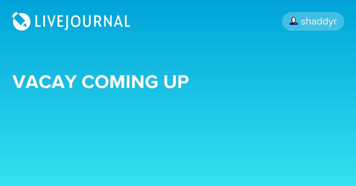 VACAY COMING UP: shaddyr — LiveJournal