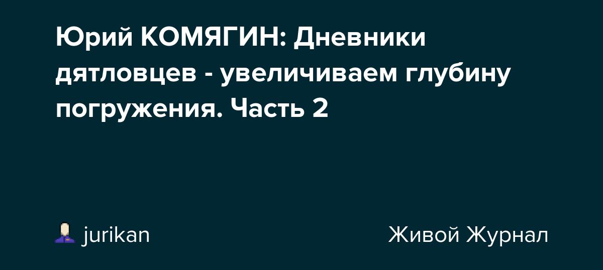 Юрий КОМЯГИН: Дневники дятловцев - увеличиваем глубину погружения. Часть 2