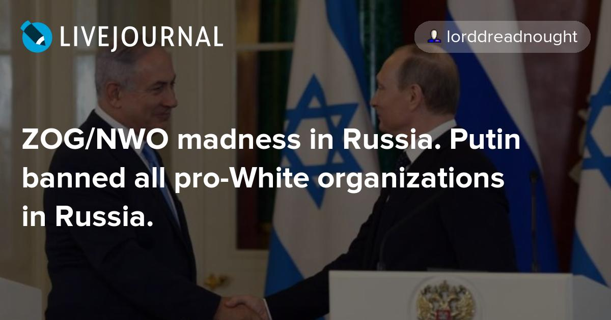 ZOG/NWO madness in Russia  Putin banned all pro-White