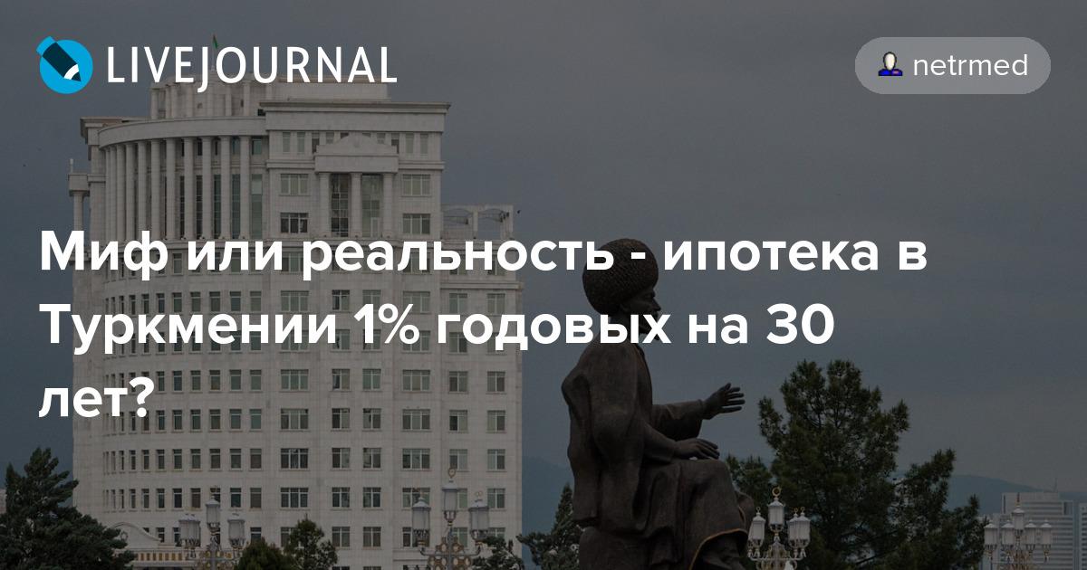 Миф или реальность - ипотека в туркмении 1% годовых на 30 лет?