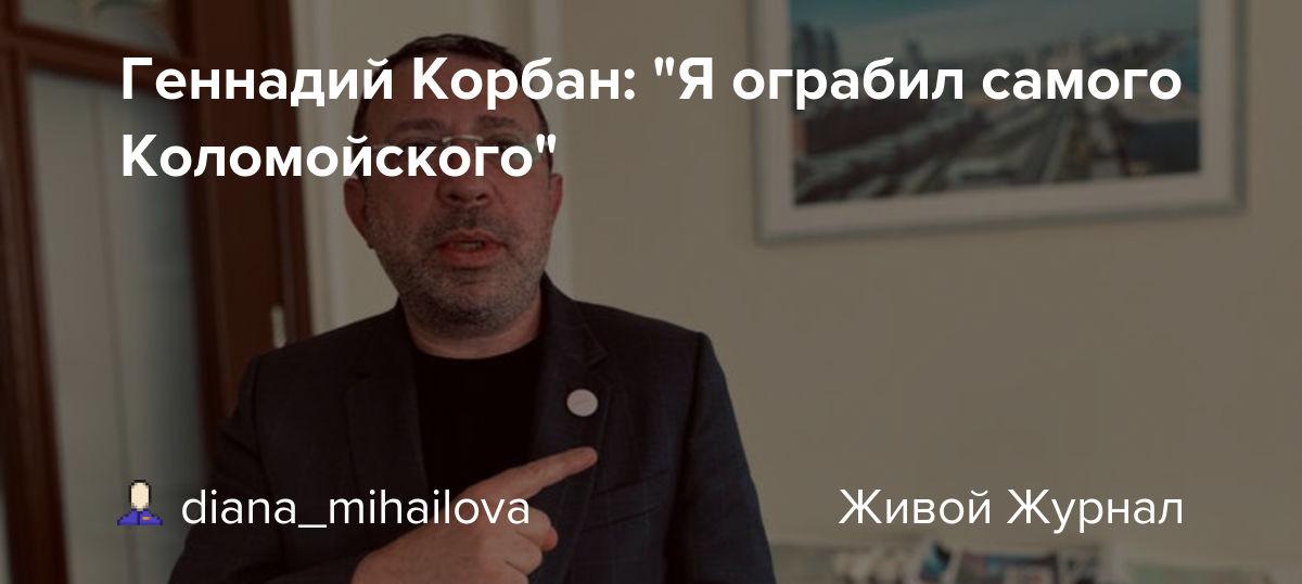 "Геннадий Корбан: ""Я ограбил самого Коломойского"": diana_mihailova — LiveJournal"