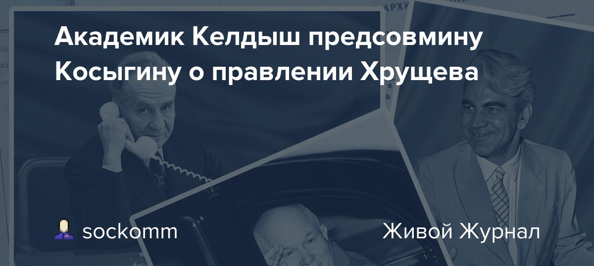 Академик Келдыш предсовмину Косыгину о правлении Хрущева
