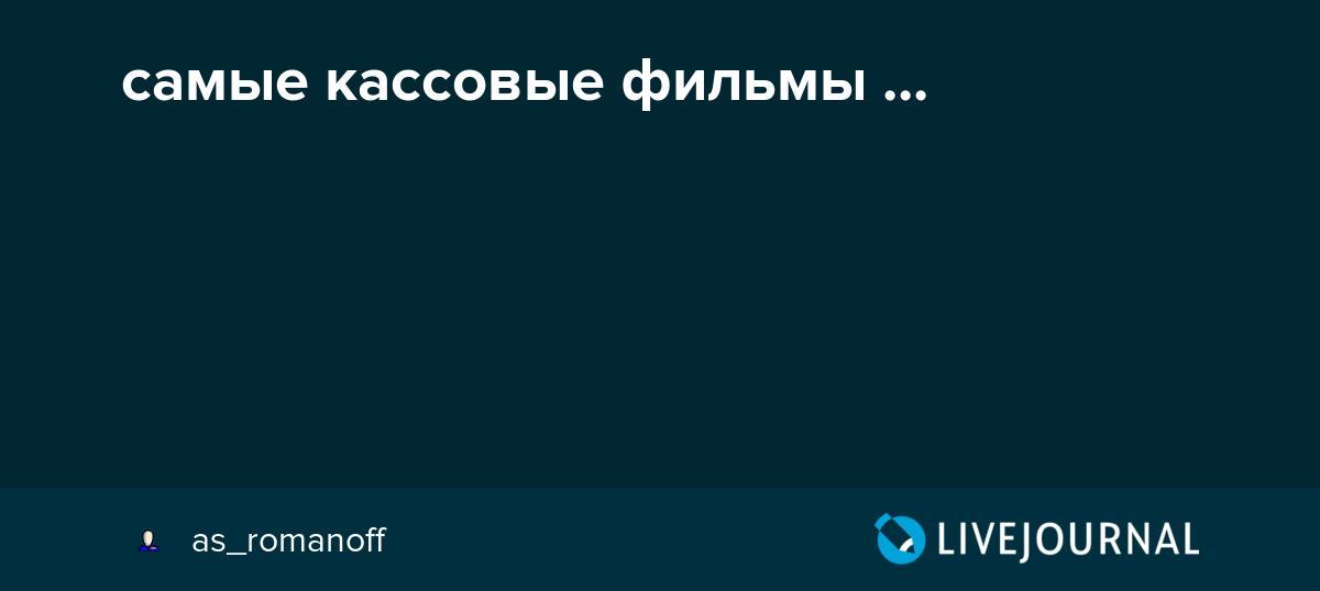 самые кассовые фильмы Asromanoff Livejournal