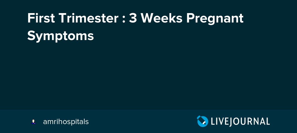 First Trimester : 3 Weeks Pregnant Symptoms: amrihospitals