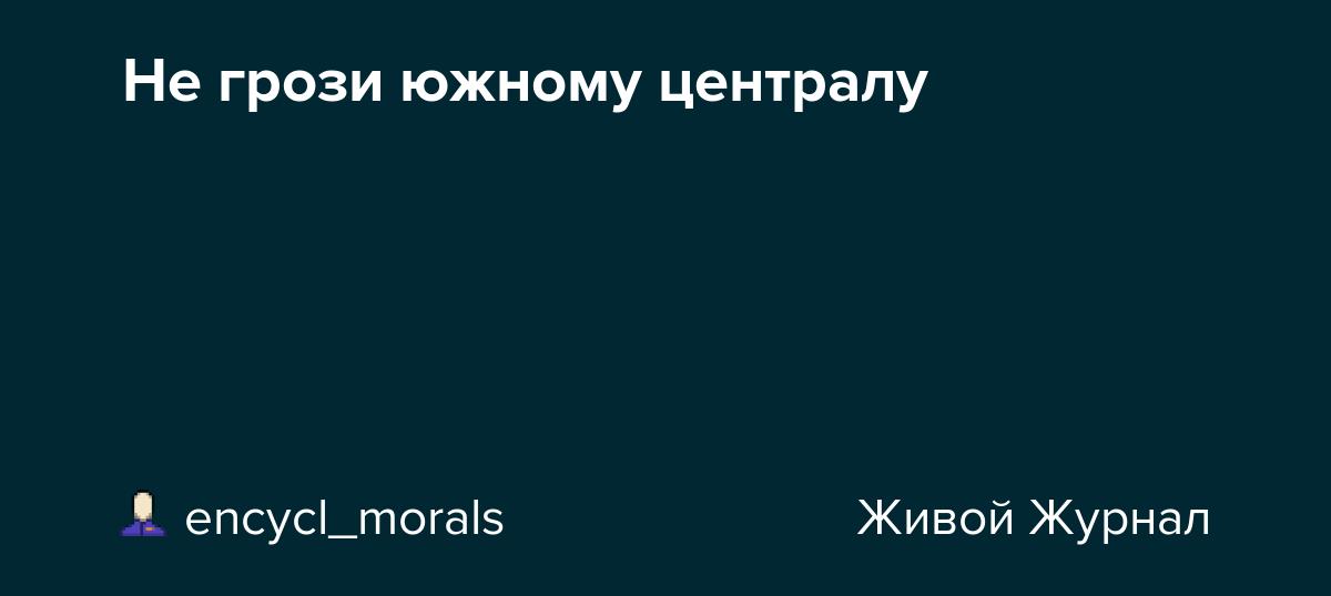 Не грози южному централу: encycl_morals — LiveJournal
