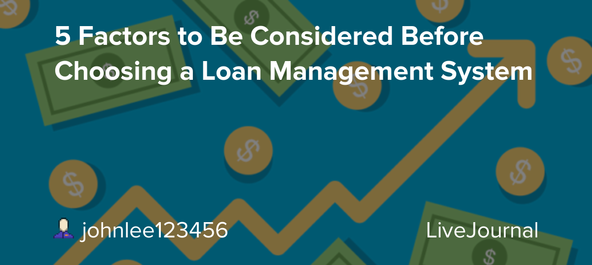 5 Factors to Be Considered Before Choosing a Loan Management System