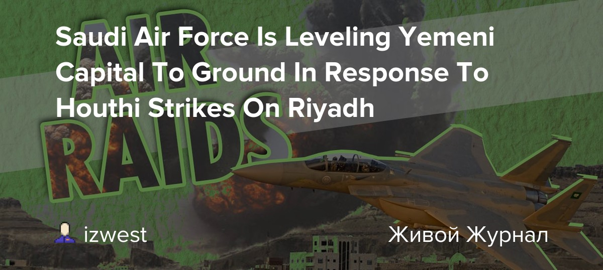 Saudi Air Force Is Leveling Yemeni Capital To Ground In Response To Houthi  Strikes On Riyadh: izwest — LiveJournal