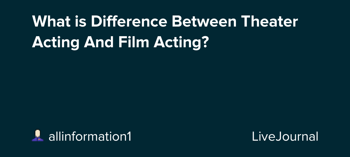 What is Difference Between Theater Acting And Film Acting?