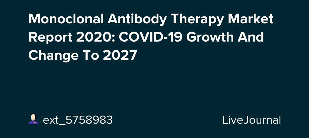 Monoclonal Antibody Therapy Market Report 2020: COVID-19 Growth And Change To 2027