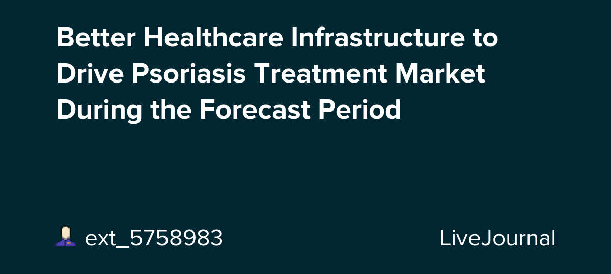 Better Healthcare Infrastructure to Drive Psoriasis Treatment Market During the Forecast Period