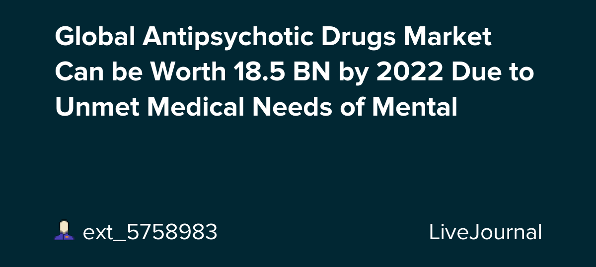 Global Antipsychotic Drugs Market Can be Worth 18.5 BN by 2022 Due to Unmet Medical Needs of Mental