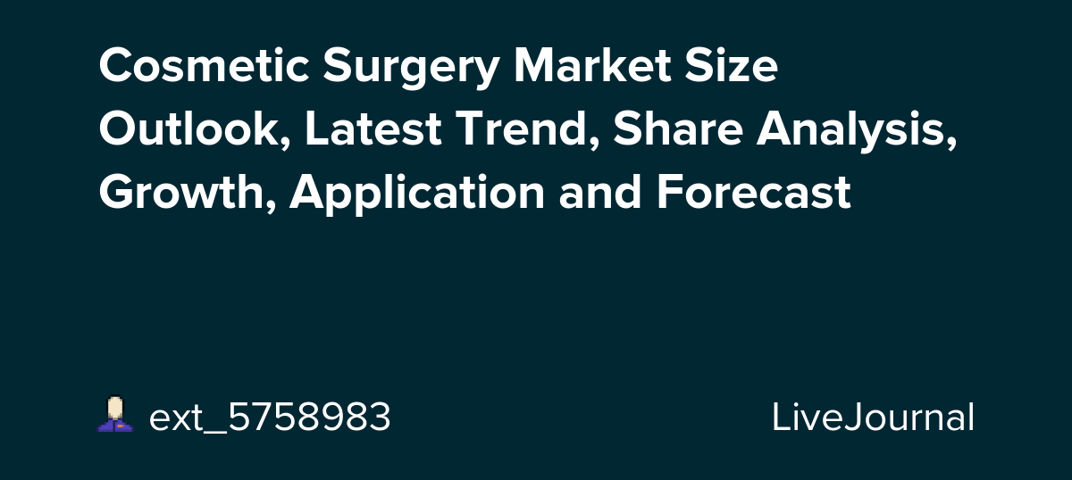 Cosmetic Surgery Market Size Outlook, Latest Trend, Share Analysis, Growth, Application and Forecast