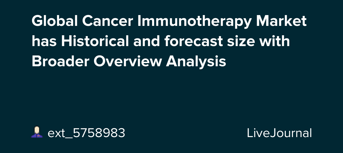 Global Cancer Immunotherapy Market has Historical and forecast size with Broader Overview Analysis