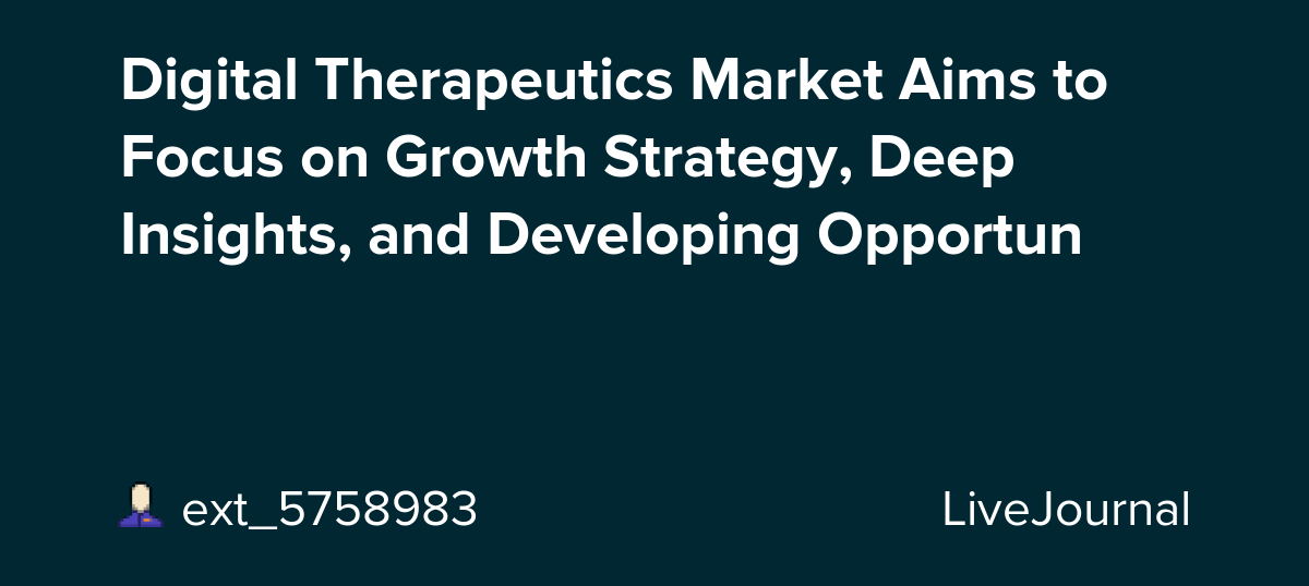 Digital Therapeutics Market Aims to Focus on Growth Strategy, Deep Insights, and Developing Opportun