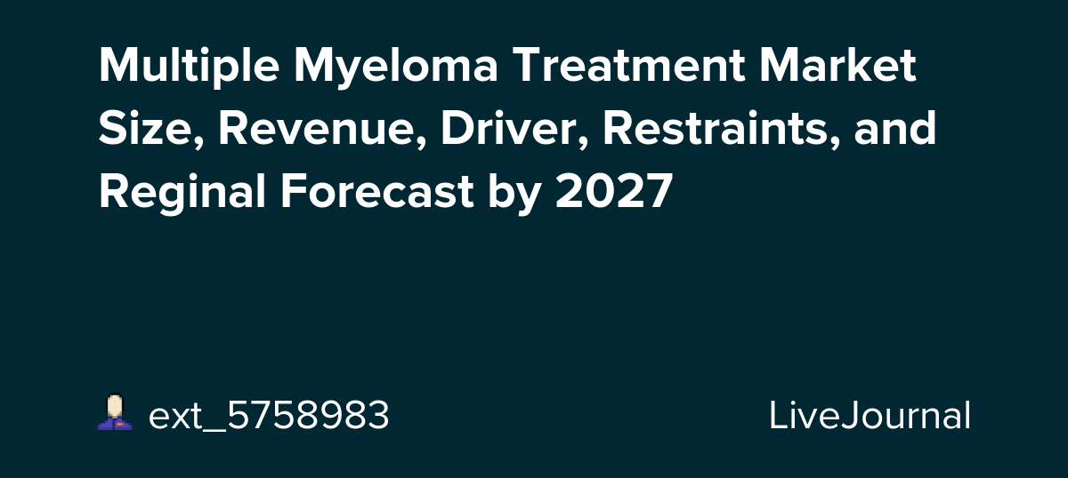 Multiple Myeloma Treatment Market Size, Revenue, Driver, Restraints, and Reginal Forecast by 2027