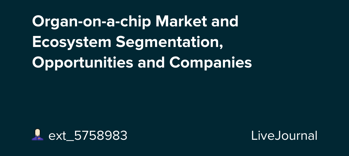 Organ-on-a-chip Market and Ecosystem Segmentation, Opportunities and Companies