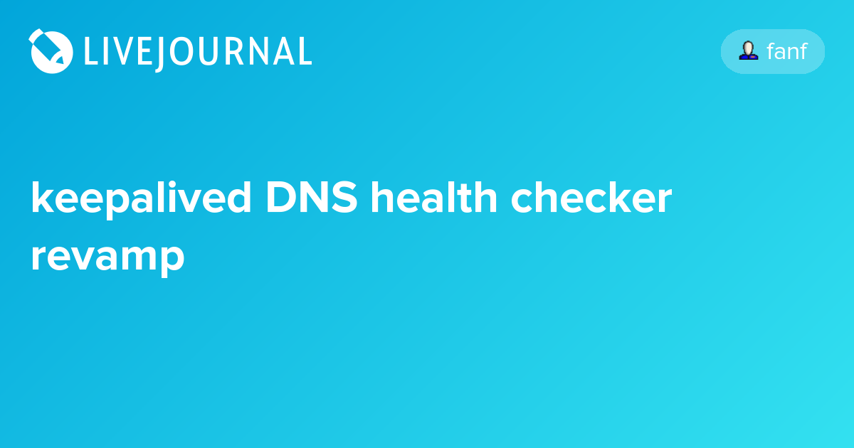 keepalived DNS health checker revamp: fanf — LiveJournal