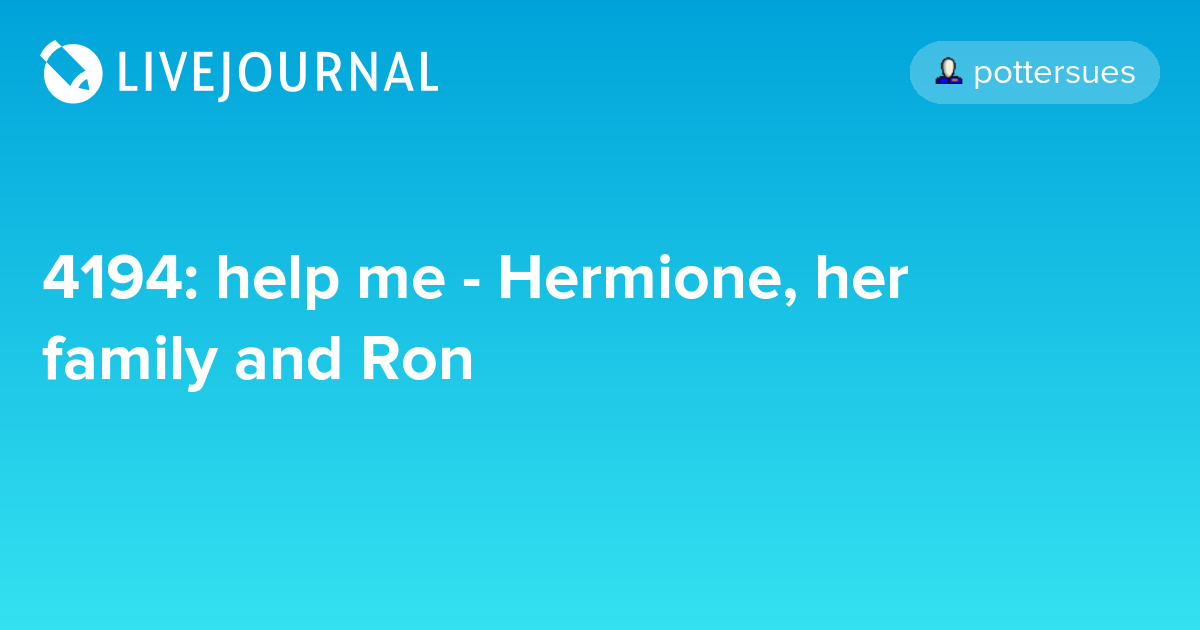 4194: help me - Hermione, her family and Ron - The Potter